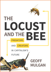 The Locust and The Bee: Predators and Creators in Capitalism's Future by Geoff Mulgan (Princeton, 2013)